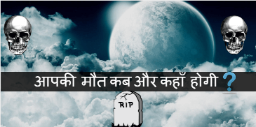 आपकी मौत कब और कहाँ होगी